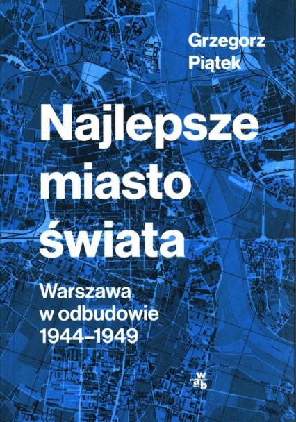 Najlepsze miasto świata Warszawa w odbudowie 1944-1949 - Grzegorz Piątek   okładka