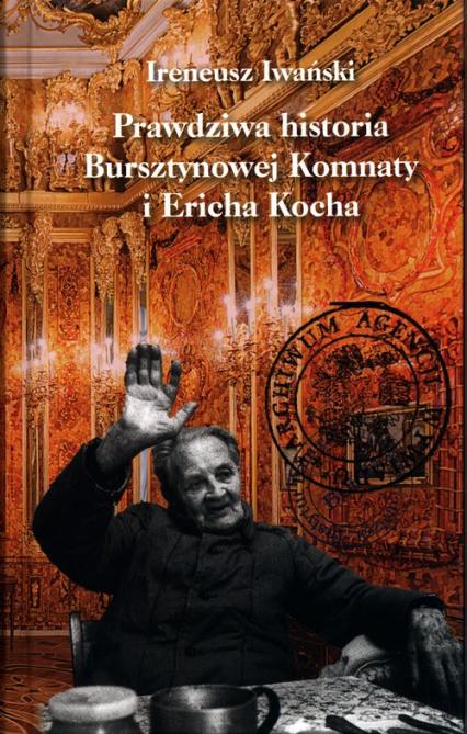 Prawdziwa historia Bursztynowej Komnaty i Ericha Kocha - Ireneusz Iwański | okładka
