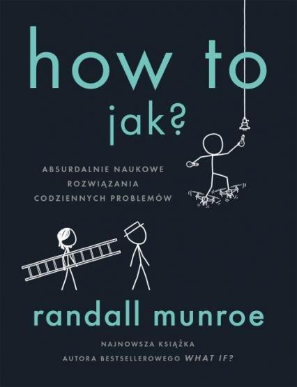 How To. Jak? Absurdalnie naukowe rozwiązania codziennych problemów - Randall Munroe | okładka