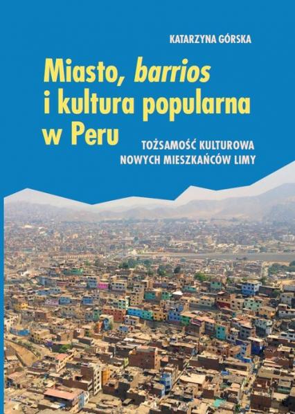 Miasto, barrios i kultura popularna w Peru Tożsamość kulturowa nowych mieszkańców Limy - Katarzyna Górska | okładka