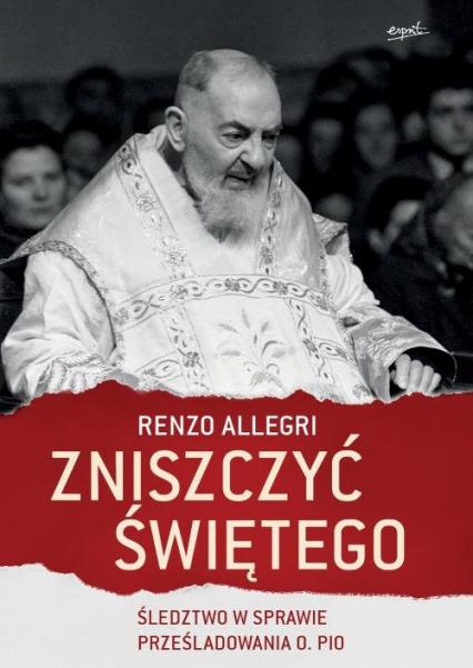 Zniszczyć świętego Śledztwo w sprawie prześladowania o. Pio - Renzo Allegri | okładka