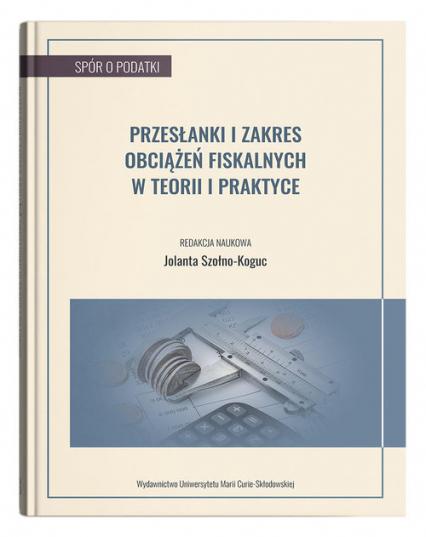 Przesłanki i zakres obciążeń fiskalnych w teorii i praktyce - Jolanta Szołno-Koguc | okładka