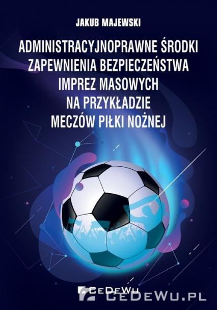 Administracyjnoprawne środki zapewnienia bezpieczeństwa imprez masowych na przykładzie meczów piłki nożnej - Jakub Majewski | okładka