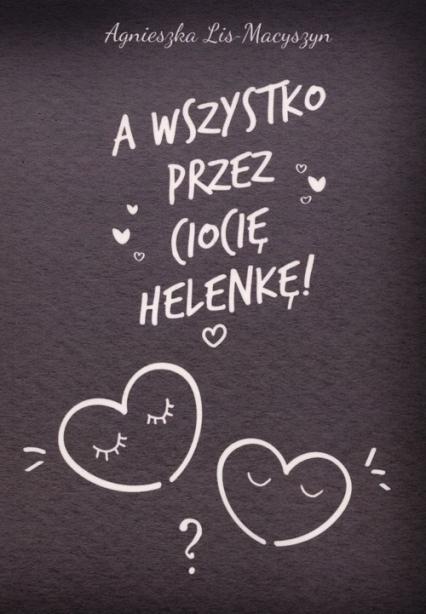 A wszystko przez ciocię Helenkę! - Agnieszka Lis-Macyszyn | okładka