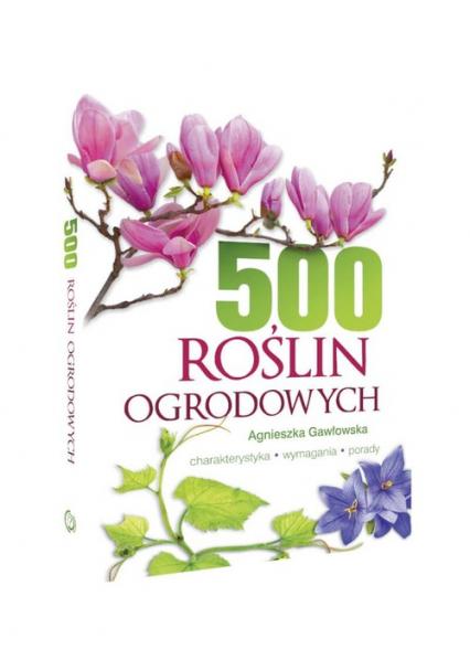 500 roślin ogrodowych Charakterystyka, wymagania, porady - Agnieszka Gawłowska | okładka