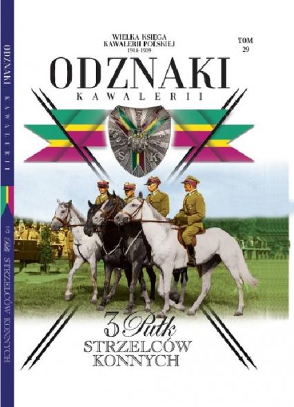 Wielka Księga Kawalerii Polskiej Odznaki Kawalerii Tom 29 3 Pułk Strzelców Konnych - zbiorowe opracowanie | okładka