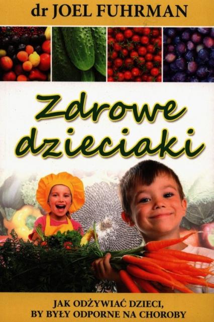 Zdrowe dzieciaki Jak odżywiać dzieci, by były odporne na choroby - Joel Fuhrman | okładka