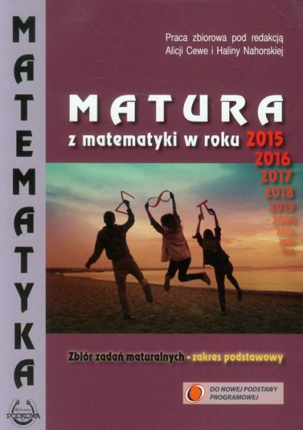 Matematyka Matura z matematyki w roku 2015 Zbiór zadań maturalnych Zakres podstawowy - zbiorowa Praca | okładka