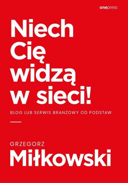 Niech Cię widzą w sieci! Blog lub serwis branżowy od podstaw - Grzegorz Miłkowski | okładka