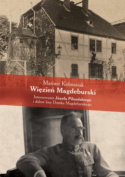 Więzień Magdeburski Internowanie Józefa Piłsudskiego i dalsze losy Domku Magdeburskiego - Mariusz Kolmasiak | okładka