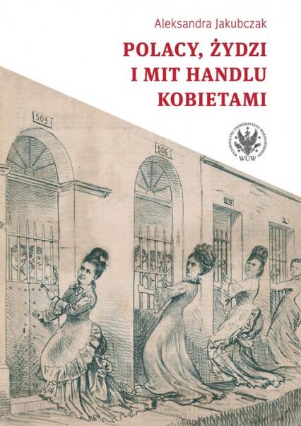 Polacy, Żydzi i mit handlu kobietami - Aleksandra Jakubczak | okładka