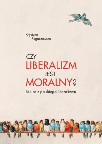 Czy liberalizm jest moralny? Szkice z polskiego liberalizmu - Krystyna Rogaczewska | okładka