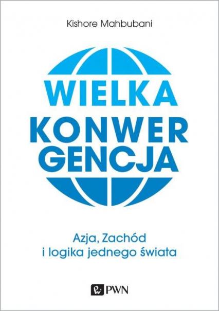 Wielka konwergencja Azja, Zachód i logika jednego świata - Kishore Mahbubani   okładka