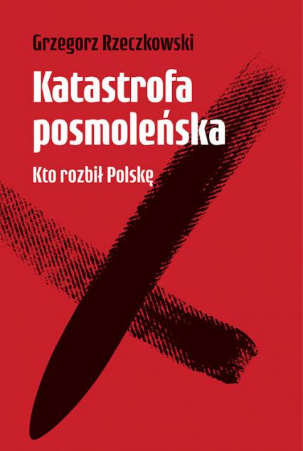 Katastrofa posmoleńska  Kto rozbił Polskę - Grzegorz Rzeczkowski   okładka