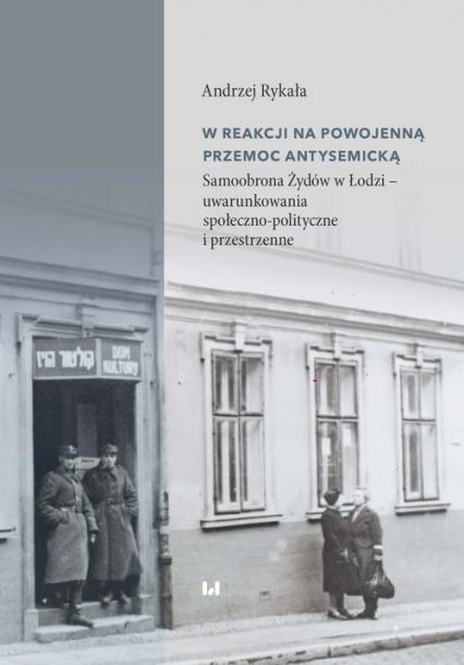 W reakcji na powojenną przemoc antysemicką Samoobrona Żydów w Łodzi – uwarunkowania społeczno-polityczne i przestrzenne - Andrzej Rykała   okładka