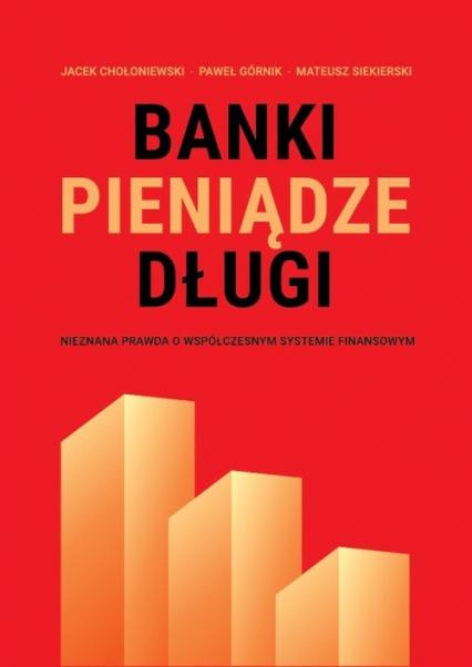 Banki, pieniądze, długi Nieznana prawda o współczesnym systemie finansowym - Chołoniewski Jacek, Górnik Paweł, Siekierski Mateusz | okładka