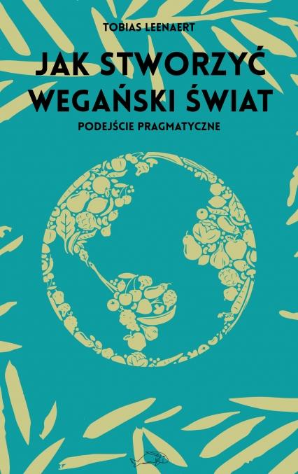 Jak stworzyć wegański świat. Podejście pragmatyczne  - Tobias Leenaert   okładka