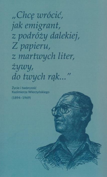 Chcę wrócić jak emigrant z podróży dalekiej Z papieru z martwych liter żywy do twych rąk Życie i twórczość Kazimierza Wierzyńskiego (1894-1969) -  | okładka