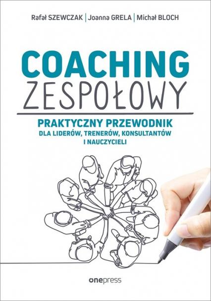 Coaching zespołowy Praktyczny przewodnik dla liderów, trenerów, konsultantów i nauczycieli - Szewczak Rafał, Grela Joanna, Bloch Michał | okładka