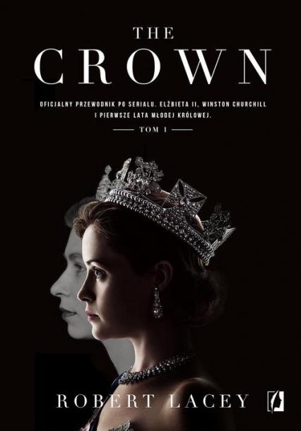 The Crown Oficjalny przewodnik po serialu. Elżbieta II, Winston Churchill i pierwsze lata młodej królowej. Tom - Robert Lacey | okładka