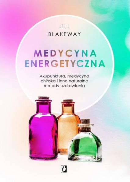 Medycyna energetyczna Akupunktura, medycyna chińska i inne naturalne metody uzdrawiania - Jill Blakeway | okładka