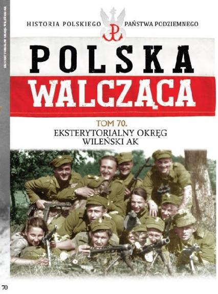 Polska Walcząca Tom 70 Eksterytorialny Okręg WIleński AK - zbiorowe opracowanie | okładka