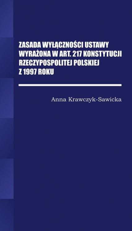 Zasada wyłączności ustawy wyrażona w Art. 217 Konstytucji Rzeczpospolitej Polskiej z 1997 Roku/Wyższ - Anna krawczyk-Sawicka | okładka