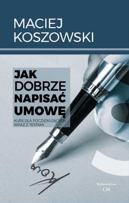 Jak dobrze napisać umowę Kurs dla początkujących wraz z testami - Maciej Koszowski | okładka