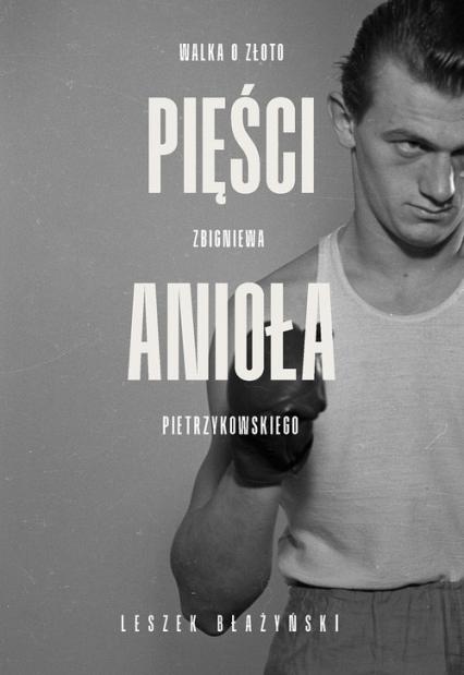 Pięści anioła Walka o złoto Zbigniewa Pietrzykowskiego - Leszek Błażyński | okładka
