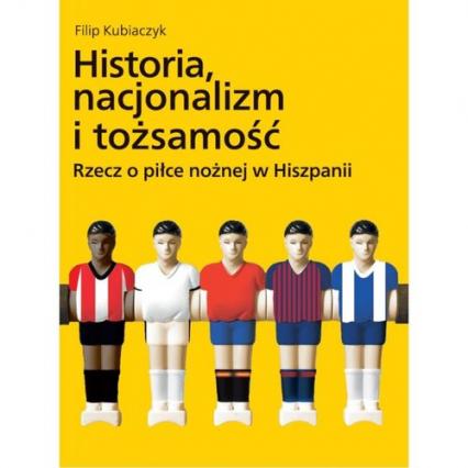 Historia nacjonalizm i tożsamość Rzecz o piłce nożnej w Hiszpanii - Filip Kubiaczyk   okładka
