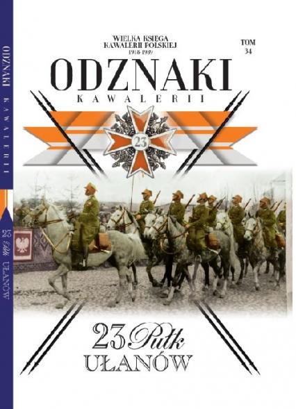 Wielka Księga Kawalerii Polskiej Odznaki Kawalerii Tom 34 23. Pułk Ułanów - zbiorowe opracowanie   okładka
