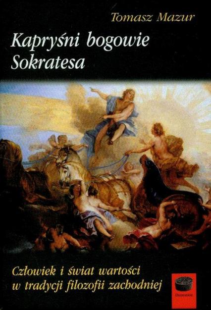 Kapryśni bogowie Sokratesa Człowiek i świat wartości w tradycji filozofii zachodniej - Tomasz Mazur   okładka