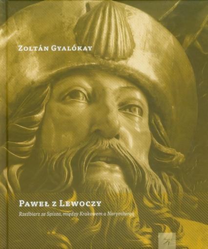 Paweł z Lewoczy Rzeźbiarz ze Spisza, między Krakowem a Norymbergą - Zoltan Gyalokay | okładka