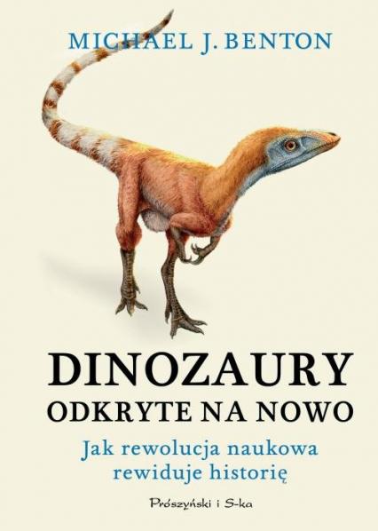 Dinozaury odkryte na nowo Jak rewolucja naukowa rewiduje historię - Benton Michael J. | okładka