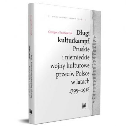 Długi kulturkampf Pruskie i niemieckie wojny kulturowe przeciw Polsce w latach 1795-1918 - Grzegorz Kucharczyk   okładka
