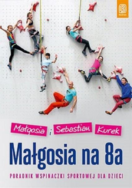 Małgosia na 8a Poradnik wspinaczki sportowej dla dzieci - Kurek Małgosia, Kurek Sebastian | okładka