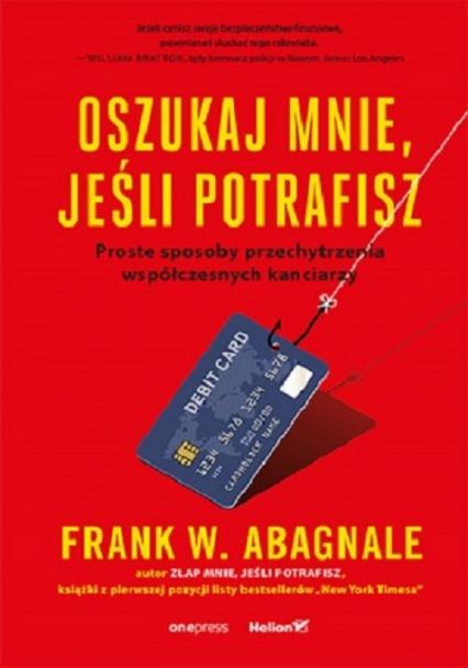 Oszukaj mnie jeśli potrafisz Proste sposoby przechytrzenia współczesnych kanciarzy - Abagnale Frank W. | okładka