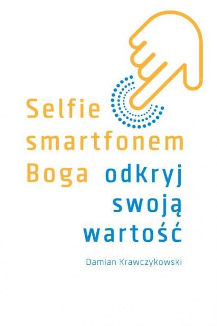 Selfie smartfonem Boga Odkryj swoją wartość - Damian Krawczykowski   okładka