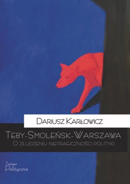 Teby-Smoleńsk-Warszawa O złudzeniu nietragiczności polityki - Dariusz Karłowicz   okładka