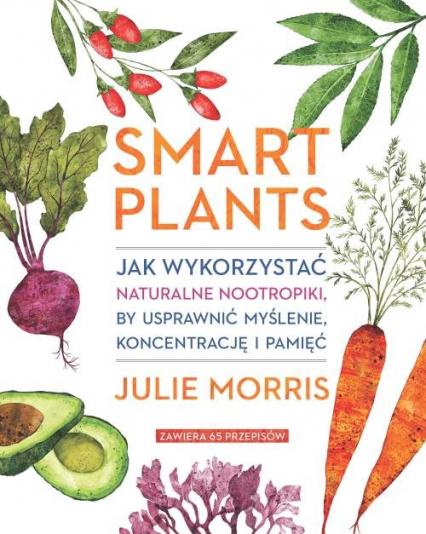 Smart Plants Jak wykorzystać naturalne nootropiki, by usprawnić myślenie, koncentrację i pamięć - Julie Morris | okładka