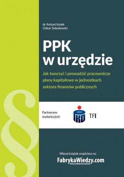PPK w urzędzie Jak tworzyć i prowadzić pracownicze plany kapitałowe w jednostkach sektora finansów - Kolek Antoni, Sobolewski Oskar | okładka