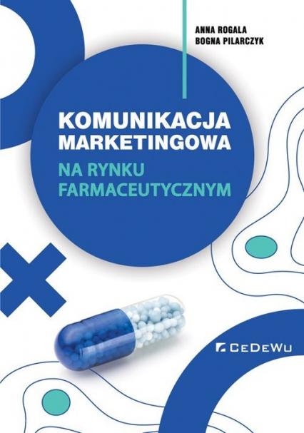 Komunikacja marketingowa na rynku farmaceutycznym. Implikacje teoretyczne i wyzwania dla praktyki - Rogala Anna, Pilarczyk Bogna | okładka
