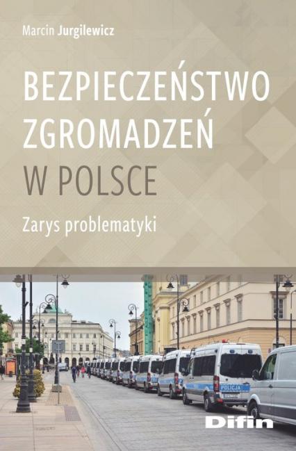 Bezpieczeństwo zgromadzeń w Polsce Zarys problematyki - Marcin Jurgilewicz | okładka