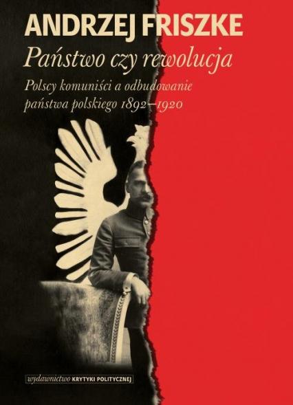 Państwo czy rewolucja Polscy komuniści a odbudowanie państwa polskiego 1892–1920 - Anrzej Friszke | okładka