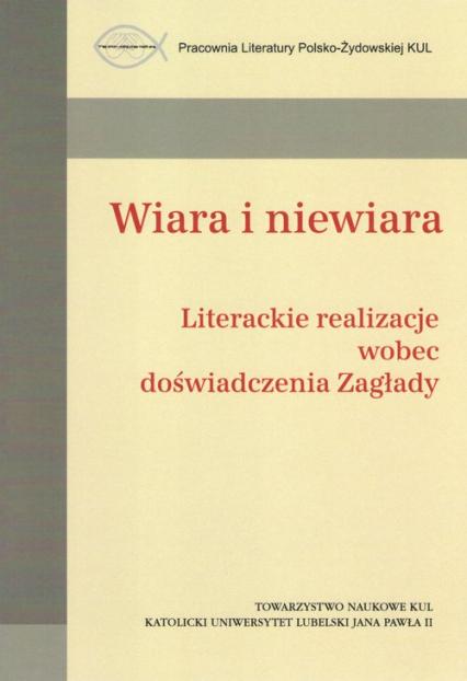 Wiara i niewiara / Towarzystwo Naukowe KUL Literackie realizacje wobec doświadczenia Zagłady - zbiorowa Praca   okładka