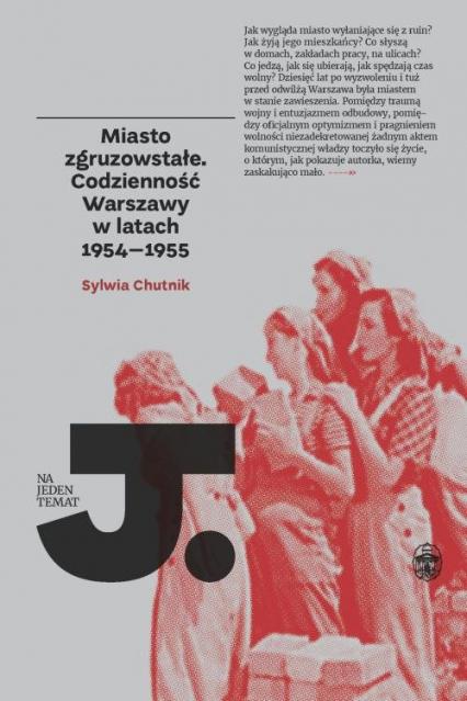 Miasto zgruzowstałe Codzienność Warszawy w latch 1954-1955 - Sylwia Chutnik | okładka