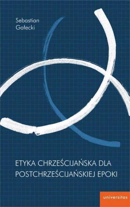 Etyka chrześcijańska dla postchrześcijańskiej epoki - Sebastian Gałecki   okładka