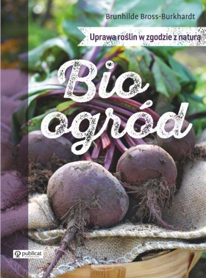 Bioogród Uprawa roślin w zgodzie z naturą - Brunhilde Bross-Burkhardt | okładka