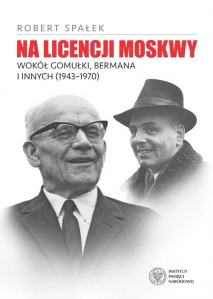 Na licencji Moskwy Wokół Gomułki, Bermana i innych 1943–1970 - Robert Spałek | okładka