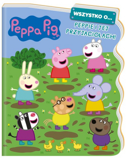 Peppa Pig. Wszystko o… Peppie i jej przyjaciołach! - zbiorowe opracowanie | okładka